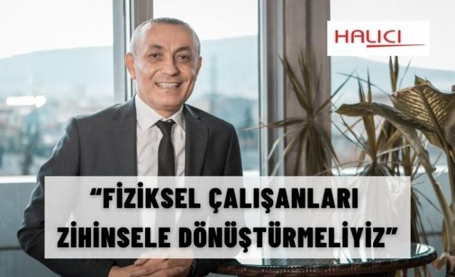"""""""FİZİKSEL ÇALIŞANLARI ZİHİNSELE DÖNÜŞTÜRMELİYİZ"""""""