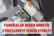 FABRİKALAR NEDEN ROBOTİK ETİKETLEMEYİ TERCİH ETMELİ?