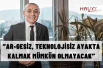 """""""AR-GESİZ, TEKNOLOJİSİZ AYAKTA KALMAK MÜMKÜN OLMAYACAK"""""""