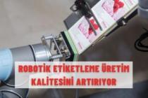 ROBOTİK ETİKETLEME ÜRETİM KALİTESİNİ ARTIRIYOR