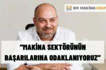 """""""MAKİNA SEKTÖRÜNÜN BAŞARILARINA ODAKLANIYORUZ"""""""