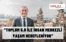 """""""TOPLUM 5.0 İLE İNSAN MERKEZLİ YAŞAM HEDEFLENİYOR"""""""